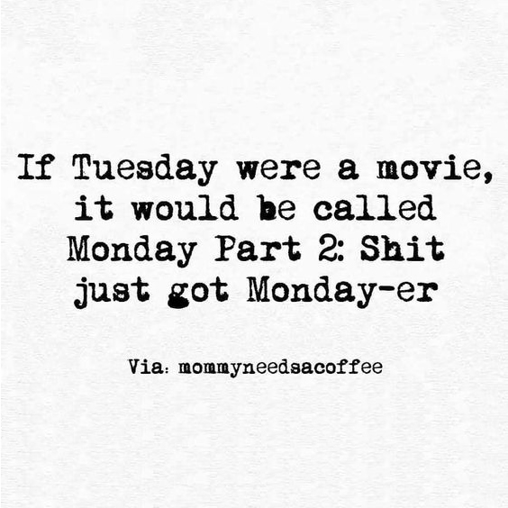 If Tuesday were a movie, it would be called Monday Part 2: Shit just got Monday-er.