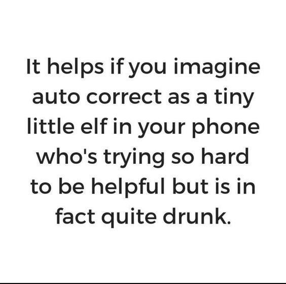 It helps if you imagine auto correct as a tiny little elf in your phone who's trying so hard to be helpful but is in fact quite drunk.