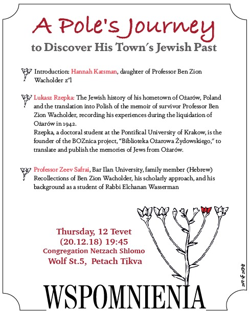 Evening with lectures about Ozarow, Poland and Ben Zion Wacholder. Speakers: Hannah Katsman, Lukasz Rzepka, and Professor Zeev Safrai. Thursday, December 20, 2018, Netzach Shlomo Synagogue, 5 Wolf St., Petach Tikva, at 19:45.