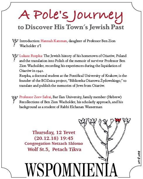 Evening with lectures about Ozarow, Poland and Ben Zion Wacholder. Speakers: Hannah Katsman, Lukasz Rzepka, and Professor Zeev Safrai. Thursday, December 20, 2018, Netzach Shlomo Synagogue, 5 Wolf St., Petach Tikva, at 19:45.