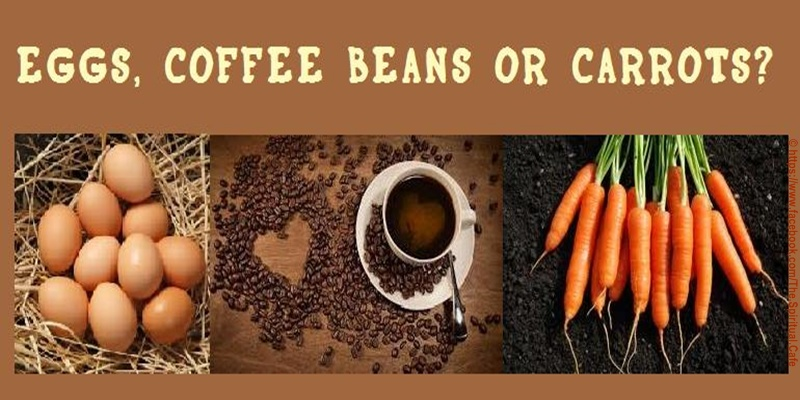 CARROT, EGG OR COFFEE BEAN? A young woman went to her mother and told her about her life and how things were so hard for her. She did not know how she was going to make it and wanted to give up. She was tired of fighting and struggling.