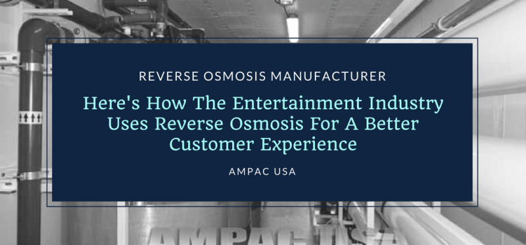 Here's How The Entertainment Industry Uses Reverse Osmosis For A Better Customer Experience