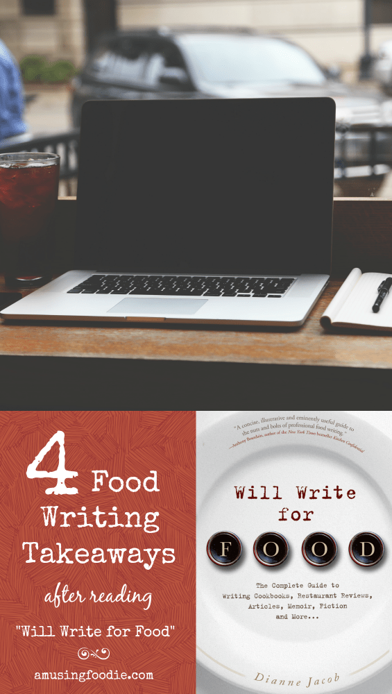 """4 takeaways after reading """"Will Write for Food,"""" by Dianne Jacob: 1) Practice writing and discover your voice; 2) Think about how others can relate to your experience; 3) Spend time brainstorming for words other than """"delicious""""; 4) Edit your own work, ruthlessly"""