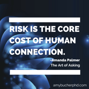 Risk is the core cost of human connection, says Amanda Palmer in The Art of Asking.