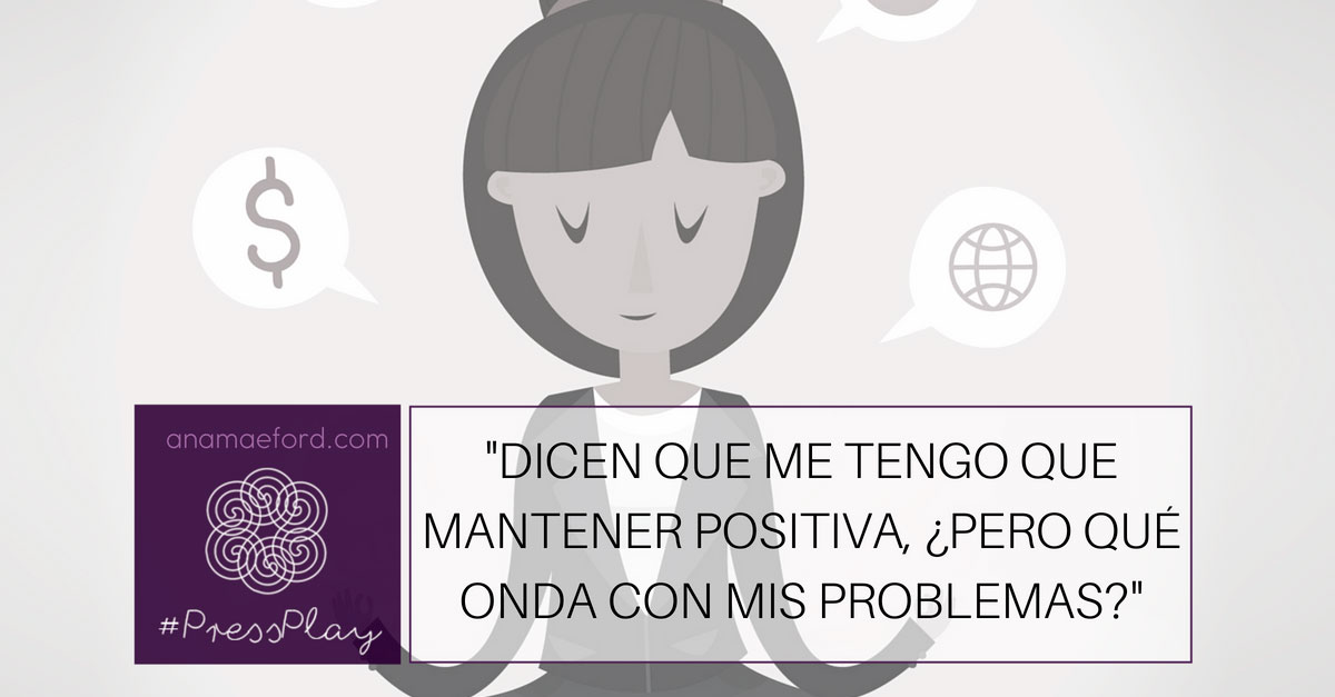 """""""Dicen que me tengo que mantener positiva, ¿pero qué onda con mis problemas?"""