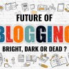 Future of Blogging – Bright, Dark or Dead ?