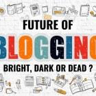 Future of Blogging – Bright, Dark or Dead ?