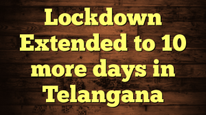 Lockdown Extended to 10 more days in Telangana