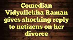 Comedian Vidyullekha Raman gives shocking reply to netizens on her divorce