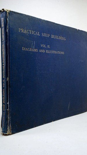 Practical Shipbuilding: A Treatise on the Structural Design and Building of Modern Steel Vessels. The work of construction, from the making of the raw material to the equipped vessel, including subsequent up-keep and repairs. Volume II