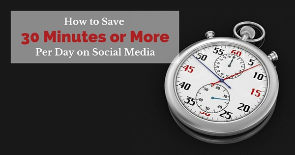 How to Save 30 Minutes or More on Social Media