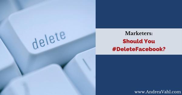 Marketers:  Should You Delete Facebook?