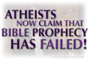 Atheists now claim that bible prophecy has failed