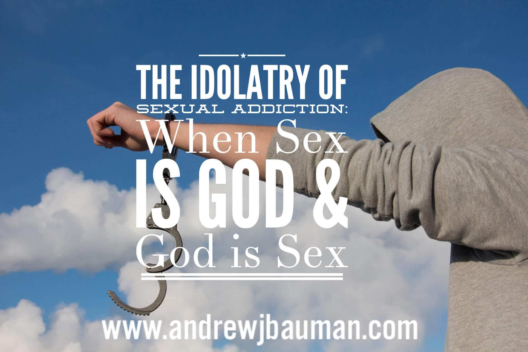 The Idolatry of Sexual Addiction: When Sex is God & God is Sex