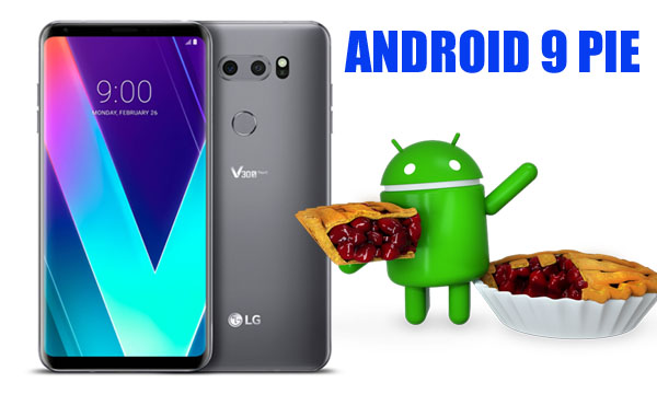 Android 9 Pie for LG V30 and V30S ThinQ : Exclusive Features and Release