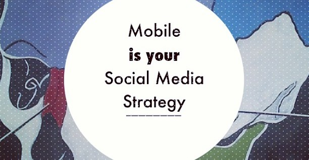 mobile is your social strategy