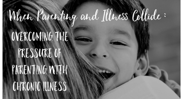 Overcoming Pressure When Parenting With Chronic Illness