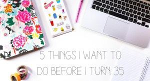 5 Things I Want To Do Before I Turn 35
