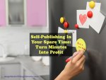 Self-Publishing In Your Spare Time: Turn Minutes Into Profit