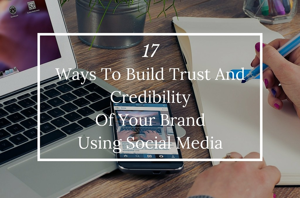 17 Ways To Build Trust And Credibility Of Your Brand Using Social Media