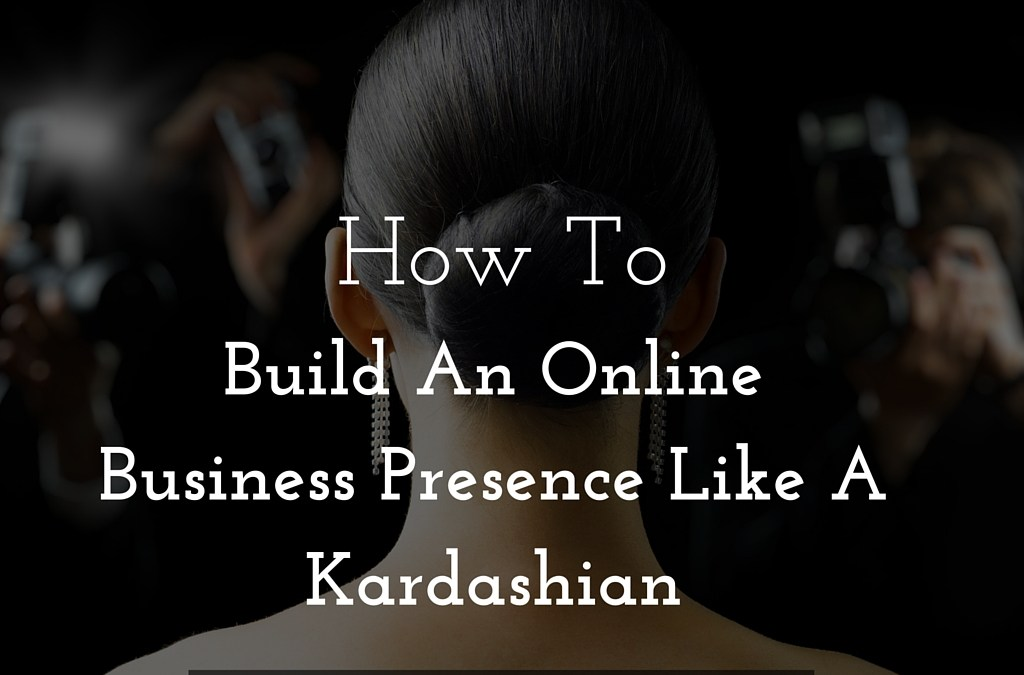 How to Build An Online Business Presence Like A Kardashian