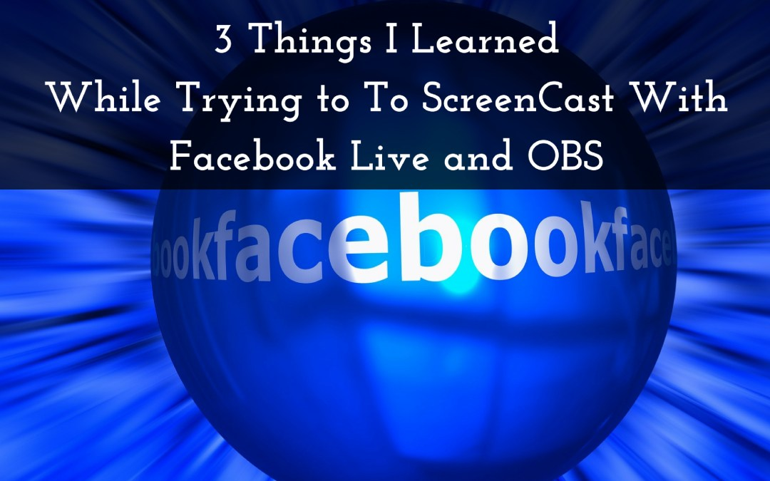 3 Things I've Learned  While Trying To ScreenCast With Facebook Live and OBS