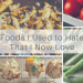 Foods I Used to Hate That I Now Love Feature