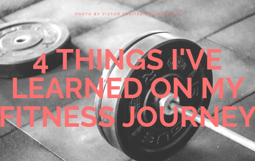 4 THINGS I'VE LEARNED ON MY FITNESS JOURNEY