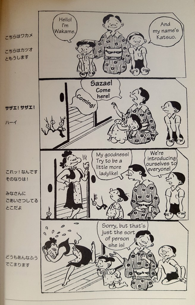 "A four-panel comic. A woman in kimono kneels between two young children, one in a polo and pants and the other in a dress. The girl says ""Hello! I'm Wakame."" The boy says ""ANd my name's Katsuo."" The woman calls into another room ""Sazae! Come here!"" and someone off-screen says ""Coming!"" A young woman with messy hair enters, hand on hip and food in her mouth. The older woman says ""My goodness! Try to be a little more ladylike!"" The boy says ""We're introducing ourselves to everyone!"" The younger woman runs out, blushing with her head tucked into her hands while the older woman smiles and says ""Sorry, but that's just the sort of person she is!"""