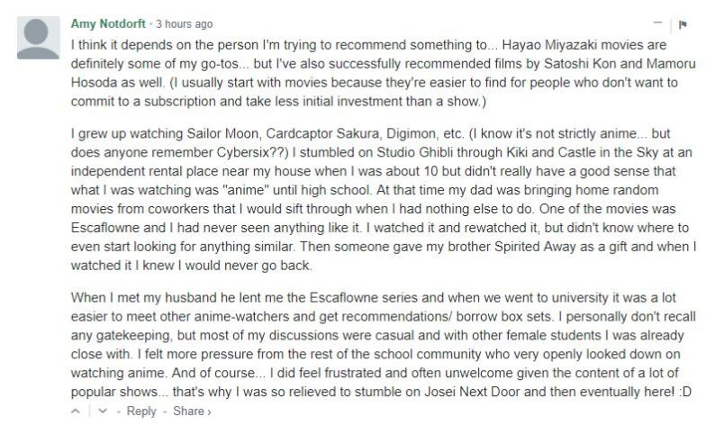"""I think it depends on the person I'm trying to recommend something to... Hayao Miyazaki movies are definitely some of my go-tos... but I've also successfully recommended films by Satoshi Kon and Mamoru Hosoda as well. (I usually start with movies because they're easier to find for people who don't want to commit to a subscription and take less initial investment than a show.) I grew up watching Sailor Moon, Cardcaptor Sakura, Digimon, etc. (I know it's not strictly anime... but does anyone remember Cybersix??) I stumbled on Studio Ghibli through Kiki and Castle in the Sky at an independent rental place near my house when I was about 10 but didn't really have a good sense that what I was watching was """"anime"""" until high school. At that time my dad was bringing home random movies from coworkers that I would sift through when I had nothing else to do. One of the movies was Escaflowne and I had never seen anything like it. I watched it and rewatched it, but didn't know where to even start looking for anything similar. Then someone gave my brother Spirited Away as a gift and when I watched it I knew I would never go back. When I met my husband he lent me the Escaflowne series and when we went to university it was a lot easier to meet other anime-watchers and get recommendations/ borrow box sets. I personally don't recall any gatekeeping, but most of my discussions were casual and with other female students I was already close with. I felt more pressure from the rest of the school community who very openly looked down on watching anime. And of course... I did feel frustrated and often unwelcome given the content of a lot of popular shows... that's why I was so relieved to stumble on Josei Next Door and then eventually here! :D"""