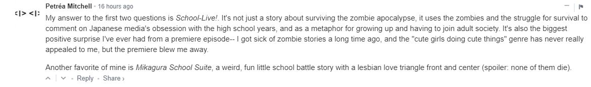 """My answer to the first two questions is School-Live!. It's not just a story about surviving the zombie apocalypse, it uses the zombies and the struggle for survival to comment on Japanese media's obsession with the high school years, and as a metaphor for growing up and having to join adult society. It's also the biggest positive surprise I've ever had from a premiere episode-- I got sick of zombie stories a long time ago, and the """"cute girls doing cute things"""" genre has never really appealed to me, but the premiere blew me away. Another favorite of mine is Mikagura School Suite, a weird, fun little school battle story with a lesbian love triangle front and center (spoiler: none of them die)."""