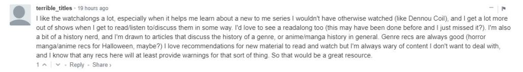 I like the watchalongs a lot, especially when it helps me learn about a new to me series I wouldn't have otherwise watched (like Dennou Coil), and I get a lot more out of shows when I get to read/listen to/discuss them in some way. I'd love to see a readalong too (this may have been done before and I just missed it?). I'm also a bit of a history nerd, and I'm drawn to articles that discuss the history of a genre, or anime/manga history in general. Genre recs are always good (horror manga/anime recs for Halloween, maybe?) I love recommendations for new material to read and watch but I'm always wary of content I don't want to deal with, and I know that any recs here will at least provide warnings for that sort of thing. So that would be a great resource.