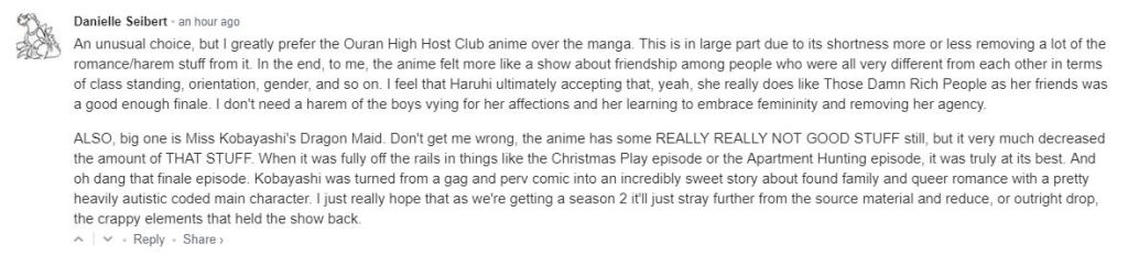 An unusual choice, but I greatly prefer the Ouran High Host Club anime over the manga. This is in large part due to its shortness more or less removing a lot of the romance/harem stuff from it. In the end, to me, the anime felt more like a show about friendship among people who were all very different from each other in terms of class standing, orientation, gender, and so on. I feel that Haruhi ultimately accepting that, yeah, she really does like Those Damn Rich People as her friends was a good enough finale. I don't need a harem of the boys vying for her affections and her learning to embrace femininity and removing her agency. ALSO, big one is Miss Kobayashi's Dragon Maid. Don't get me wrong, the anime has some REALLY REALLY NOT GOOD STUFF still, but it very much decreased the amount of THAT STUFF. When it was fully off the rails in things like the Christmas Play episode or the Apartment Hunting episode, it was truly at its best. And oh dang that finale episode. Kobayashi was turned from a gag and perv comic into an incredibly sweet story about found family and queer romance with a pretty heavily autistic coded main character. I just really hope that as we're getting a season 2 it'll just stray further from the source material and reduce, or outright drop, the crappy elements that held the show back.