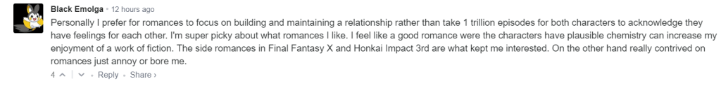 Personally I prefer for romances to focus on building and maintaining a relationship rather than take 1 trillion episodes for both characters to acknowledge they have feelings for each other. I'm super picky about what romances I like. I feel like a good romance were the characters have plausible chemistry can increase my enjoyment of a work of fiction. The side romances in Final Fantasy X and Honkai Impact 3rd are what kept me interested. On the other hand really contrived on romances just annoy or bore me.