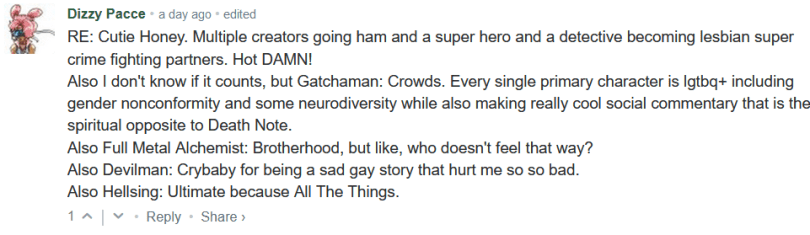 RE: Cutie Honey. Multiple creators going ham and a super hero and a detective becoming lesbian super crime fighting partners. Hot DAMN! Also I don't know if it counts, but Gatchaman: Crowds. Every single primary character is lgtbq+ including gender nonconformity and some neurodiversity while also making really cool social commentary that is the spiritual opposite to Death Note. Also Full Metal Alchemist: Brotherhood, but like, who doesn't feel that way? Also Devilman: Crybaby for being a sad gay story that hurt me so so bad. Also Hellsing: Ultimate because All The Things.