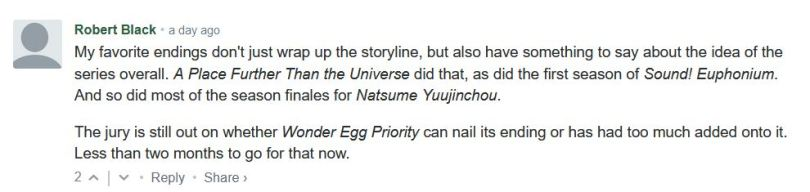 My favorite endings don't just wrap up the storyline, but also have something to say about the idea of the series overall. A Place Further Than the Universe did that, as did the first season of Sound! Euphonium. And so did most of the season finales for Natsume Yuujinchou.  The jury is still out on whether Wonder Egg Priority can nail its ending or has had too much added onto it. Less than two months to go for that now.