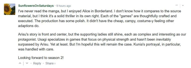"""I've never read the manga, but I enjoyed Alice in Borderland. I don't know how it compares to the source material, but I think it's a solid thriller in its own right. Each of the """"games"""" are thoughtfully crafted and executed. The production has some polish. It didn't have the cheap, campy, costume-y feeling other adaptions do.  Arisu's story is front and center, but the supporting ladies still shine, each as complex and interesting as our protagonist. Usagi specializes in games that focus on physical strength and hasn't been inevitably surpassed by Arisu. Yet at least. But I'm hopeful this will remain the case. Kunia's portrayal, in particular, was handled with care.  Looking forward to season 2!"""