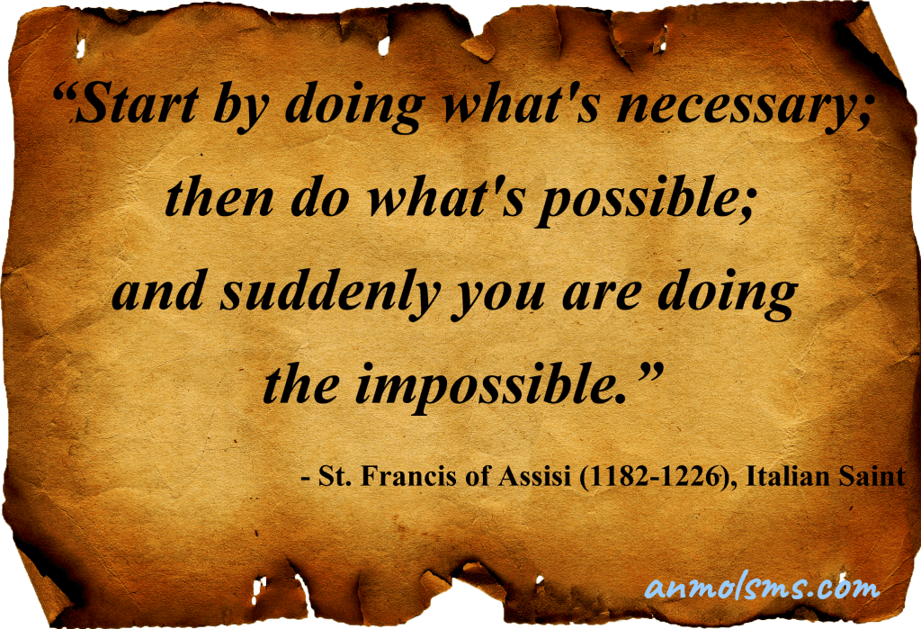 Start by doing what's necessary; then do what's possible; and suddenly you are doing the impossible.‐ St. Francis of Assisi (1182-1226), Italian Saint