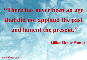 There has never been an age that did not applaud the past and lament the present.‐ Lillian Eichler Watson