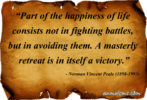 Part of the happiness of life consists not in fighting battles, but in avoiding them. A masterly retreat is in itself a victory.‐ Norman Vincent Peale (1898-1993)