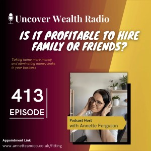 Annette Ferguson Podcast Banner of Uncover Wealth Radio Episode 413 about Is It Profitable to Hire Family or Friends?