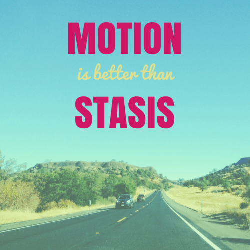 Get the shit done - Motion is better than stasis
