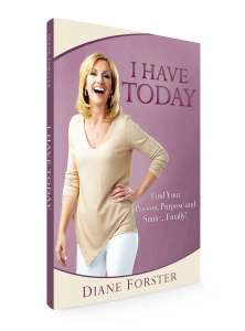 I HAVE TODAY by Diane Forster – Find Your Passion, Purpose & Smile…Finally!