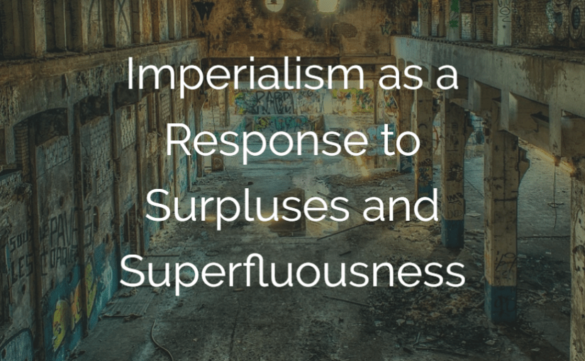 Imperialism as a Response to Surpluses and Superfluousness