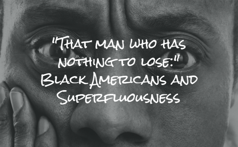 """That man who has nothing to lose:"" Black Americans and Superfluousness"
