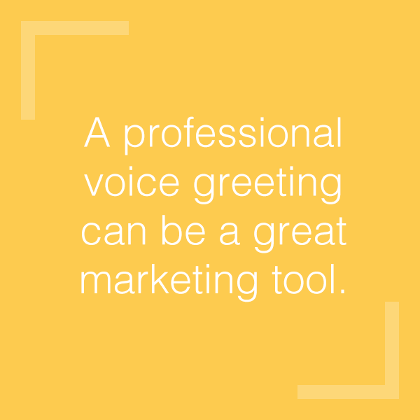 A professional voice greeting can be a great marketing tool.