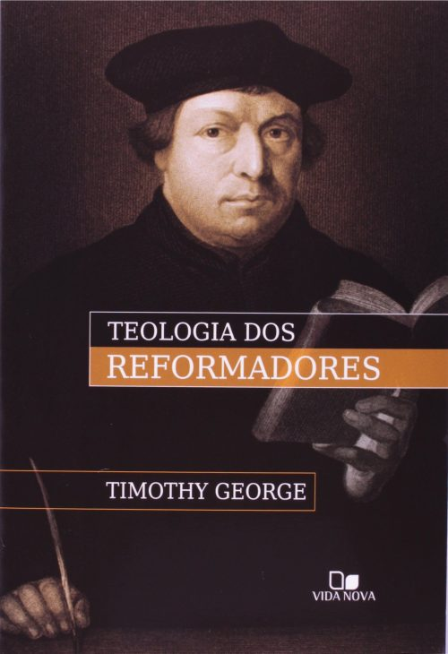 GEORGE, Timothy - Teologia dos Reformadores