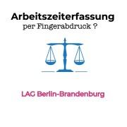 Erfassung der Arbeitszeit per Fingerabdruck zulässig? LAG Berlin Brandenburg