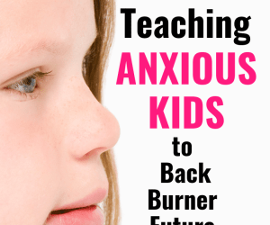 Teaching Anxious Kids to Back Burner Future Worries