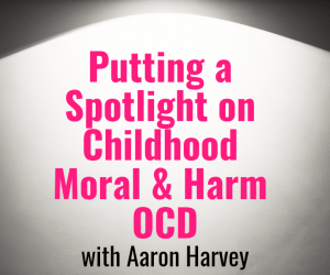 PSP 129: Putting the Spotlight on Childhood Moral & Harm OCD with Aaron Harvey